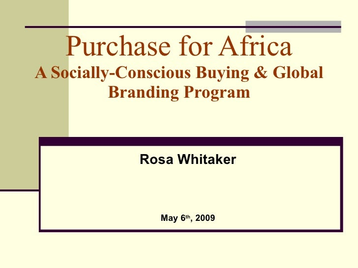 Purchase for Africa A Socially-Conscious Buying & Global Branding Program Rosa Whitaker May 6 th , 2009