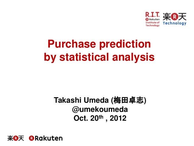 Takashi Umeda (梅田卓志) @umekoumeda Oct. 20th , 2012 Purchase prediction by statistical analysis