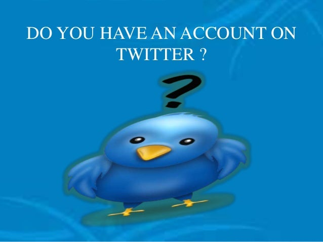 DO YOU HAVE AN ACCOUNT ON TWITTER ?