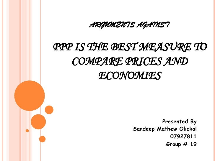 ARGUMENTS AGAINST PPP IS THE BEST MEASURE TO COMPARE PRICES AND ECONOMIES Presented By Sandeep Mathew Olickal 07927811 Gro...