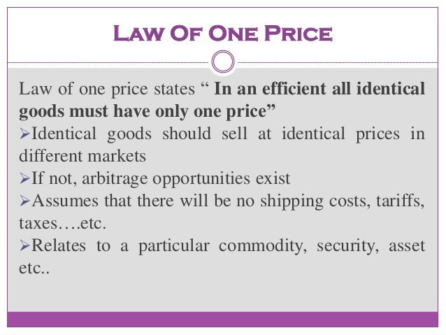 law of one price price variation The law of one price (loop) states that in the absence of trade frictions (such as transport costs and tariffs), and under conditions of free competition and price flexibility (where no individual sellers or buyers have power to manipulate prices and prices can freely adjust),.
