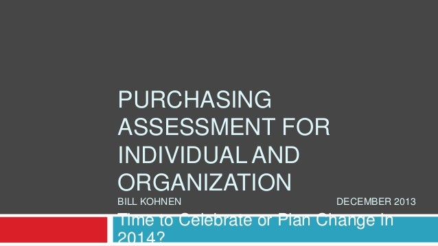 PURCHASING ASSESSMENT FOR INDIVIDUAL AND ORGANIZATION BILL KOHNEN  DECEMBER 2013  Time to Celebrate or Plan Change in 2014...