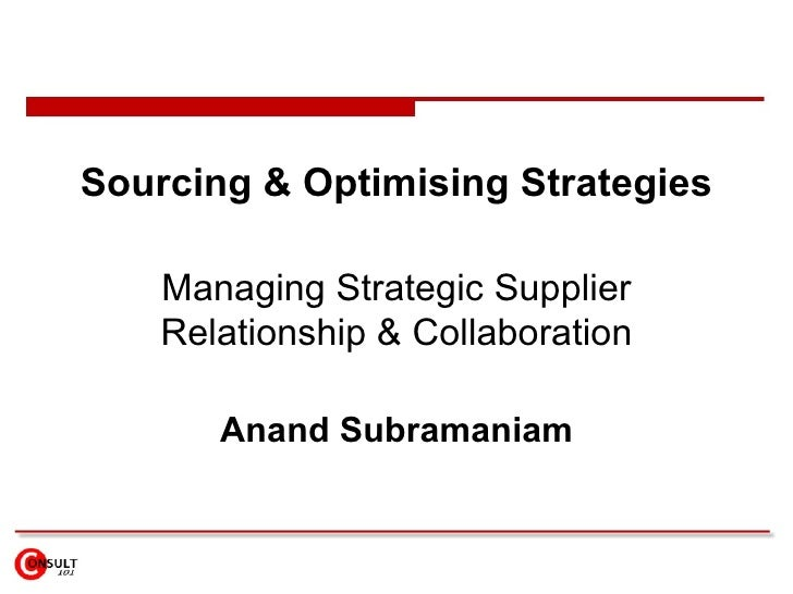 Sourcing & Optimising Strategies Managing Strategic Supplier Relationship & Collaboration Anand Subramaniam