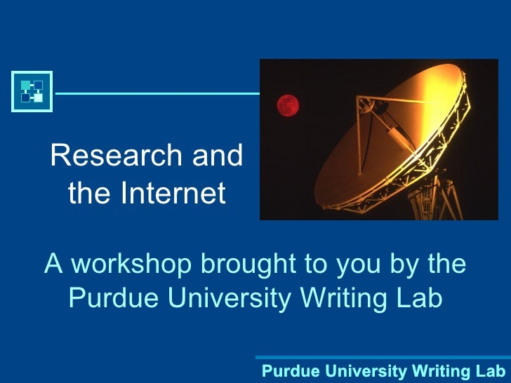Research and the Internet A workshop brought to you by the Purdue University Writing Lab Purdue University Writing Lab