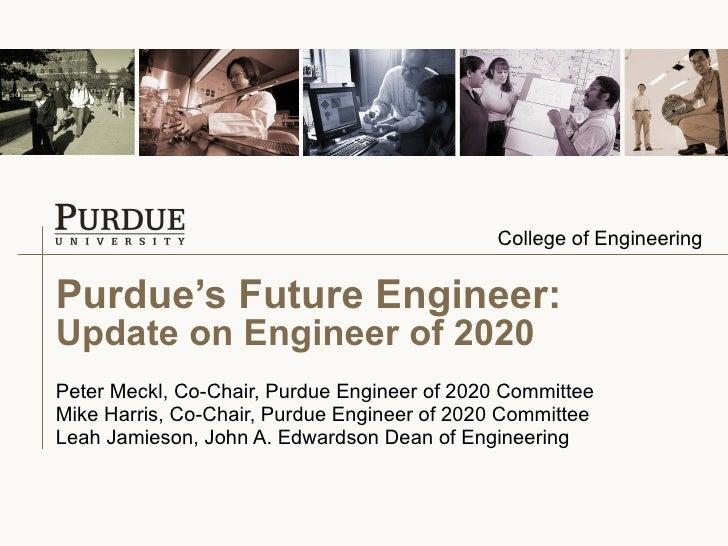 Purdue's Future Engineer: Update on Engineer of 2020 Peter Meckl, Co-Chair, Purdue Engineer of 2020 Committee Mike Harris,...