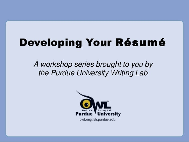 Developing Your Resume A Workshop Series Brought To You By The Purdue University Writing Lab