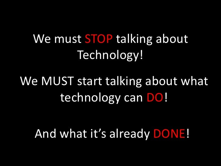 We must STOP talking about         Technology! We MUST start talking about what      technology can DO!    And what it's a...