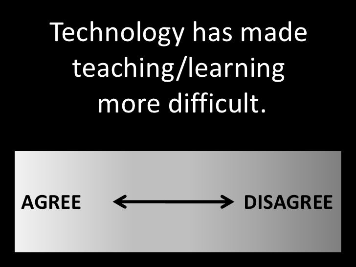 Technology has made     teaching/learning       more difficult.   AGREE           DISAGREE