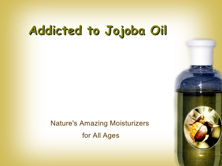 Addicted to Jojoba Oil Nature's Amazing Moisturizers  for All Ages