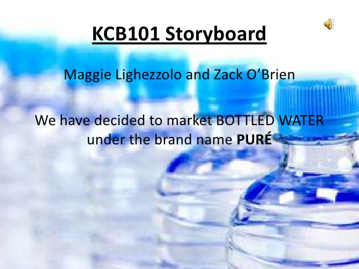 KCB101 Storyboard   Maggie Lighezzolo and Zack O'BrienWe have decided to market BOTTLED WATER       under the brand name P...
