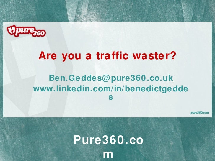 Are you a traffic waster? [email_address] www.linkedin.com/in/benedictgeddes Pure360.com