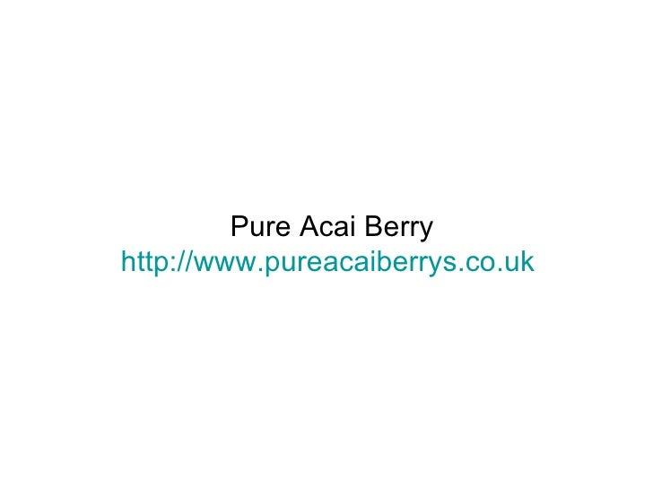 Pure Acai Berry http:// www.pureacaiberrys.co.uk