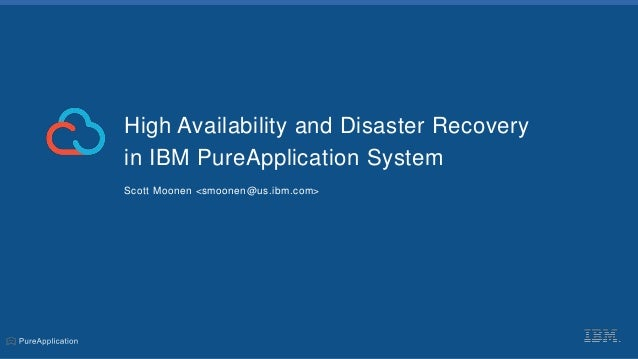 High Availability and Disaster Recovery in IBM PureApplication System Scott Moonen <smoonen@us.ibm.com>