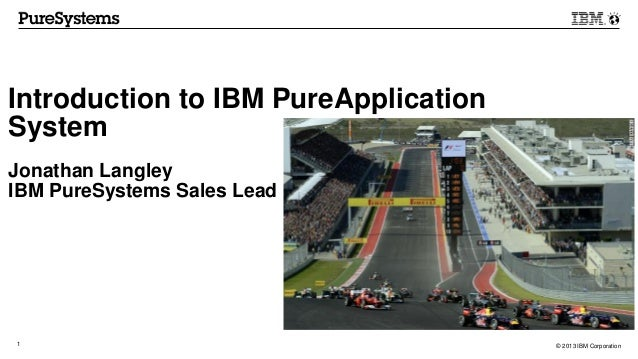 © 2013 IBM Corporation1 Introduction to IBM PureApplication System Jonathan Langley IBM PureSystems Sales Lead