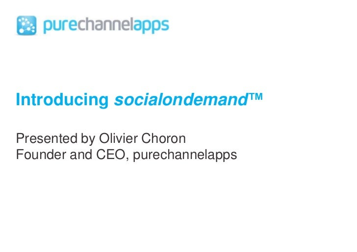 Introducing socialondemand™<br />Presented by Olivier Choron<br />Founder and CEO, purechannelapps<br />
