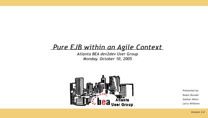 Pure EJB within an Agile Context        Atlanta BEA dev2dev User Group           Monday. October 10, 2005                 ...