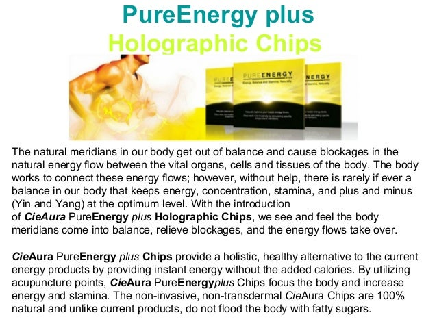 PureEnergy plus Holographic Chips The natural meridians in our body get out of balance and cause blockages in the natural ...