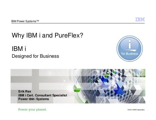 © 2013 IBM Corporation IBM Power Systems™ Why IBM i and PureFlex? IBM i Designed for Business Erik Rex IBM i Cert. Consult...