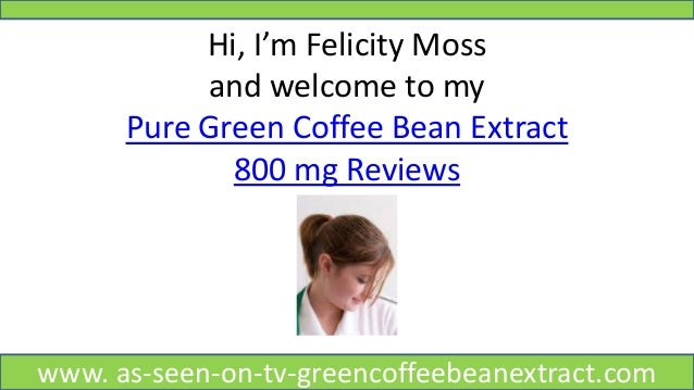 Hi, I'm Felicity Moss and welcome to my Pure Green Coffee Bean Extract 800 mg Reviews www. as-seen-on-tv-greencoffeebeanex...