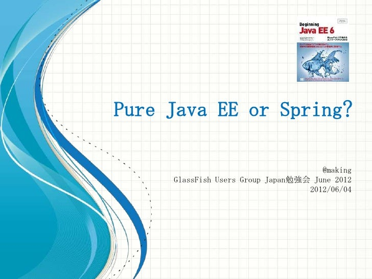 Pure Java EE or Spring?                                      @making     GlassFish Users Group Japan勉強会 June 2012         ...