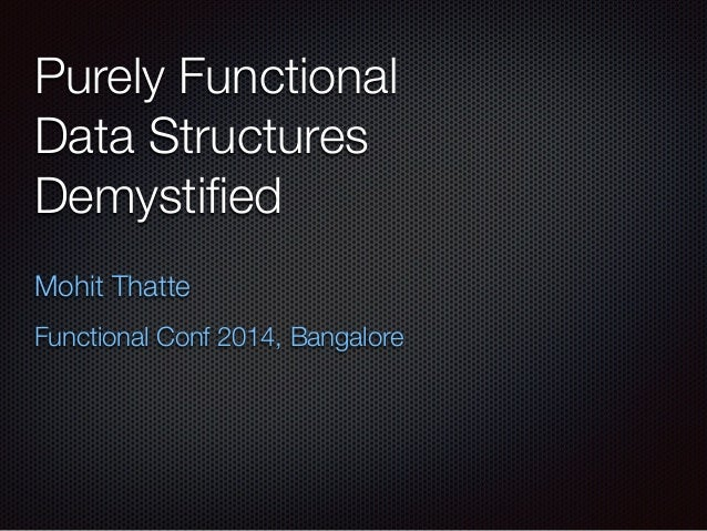 Purely Functional Data Structures Demystified Mohit Thatte Functional Conf 2014, Bangalore