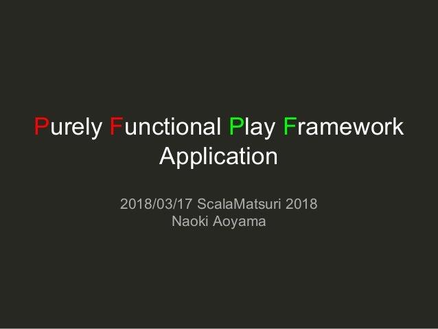 Purely Functional Play Framework Application 2018/03/17 ScalaMatsuri 2018 Naoki Aoyama