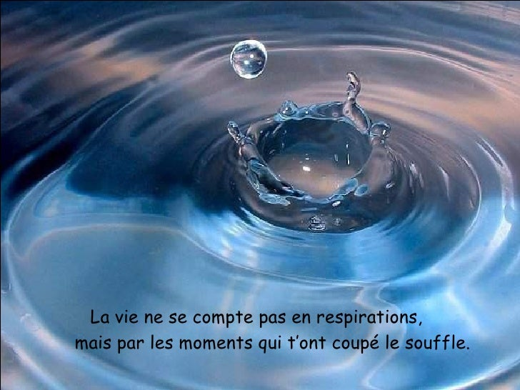 La vie ne se compte pas en respirations, mais par les moments qui t'ont coupé le souffle.
