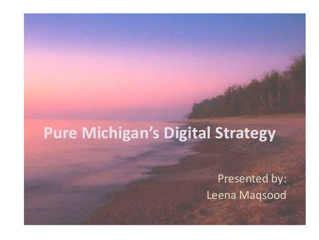 Pure Michigan's Digital Strategy Presented by: Leena Maqsood