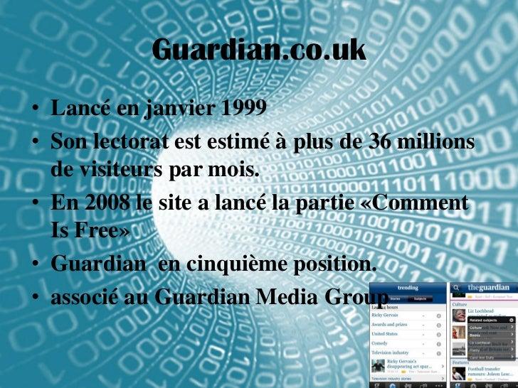 Guardian.co.uk• Lancé en janvier 1999• Son lectorat est estimé à plus de 36 millions  de visiteurs par mois.• En 2008 le s...