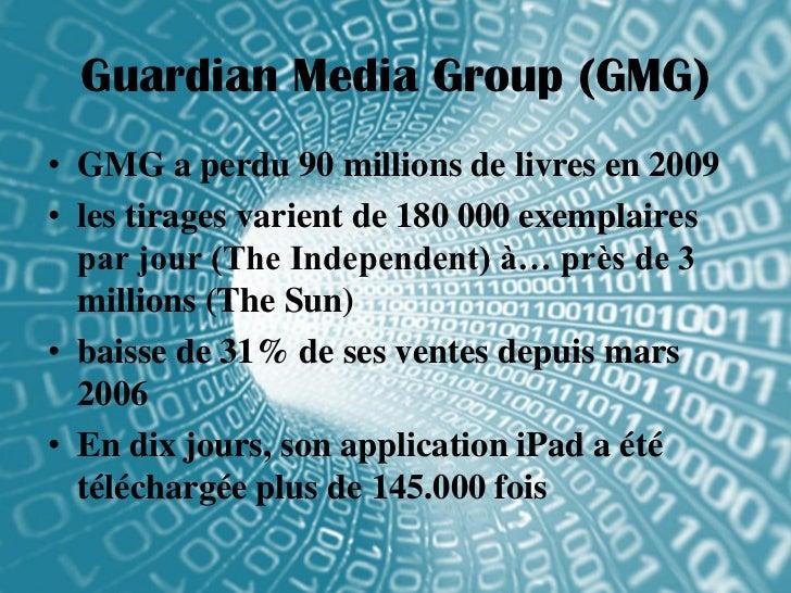 Guardian Media Group (GMG)• GMG a perdu 90 millions de livres en 2009• les tirages varient de 180 000 exemplaires  par jou...