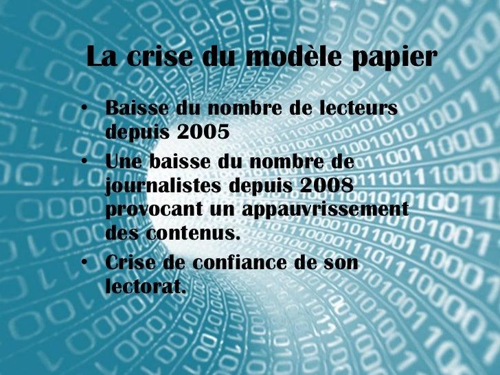 La crise du modèle papier• Baisse du nombre de lecteurs  depuis 2005• Une baisse du nombre de  journalistes depuis 2008  p...