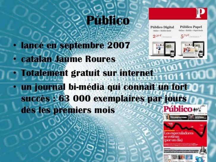 Público•   lancé en septembre 2007•   catalan Jaume Roures•   Totalement gratuit sur internet•   un journal bi-média qui c...