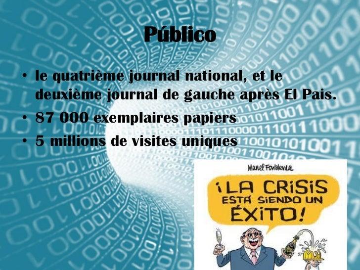 Público• le quatrième journal national, et le  deuxième journal de gauche après El Pais.• 87 000 exemplaires papiers• 5 mi...