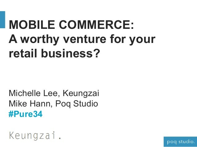 MOBILE COMMERCE: A worthy venture for your retail business? Michelle Lee, Keungzai Mike Hann, Poq Studio #Pure34