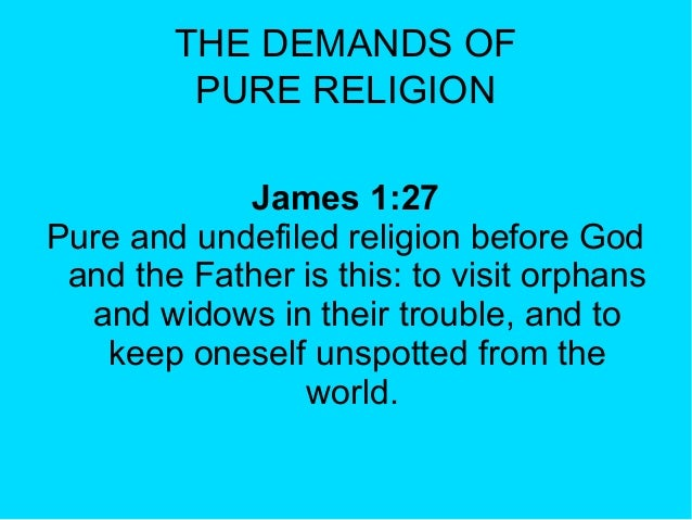 THE DEMANDS OF PURE RELIGION James 1:27 Pure and undefiled religion before God and the Father is this: to visit orphans an...