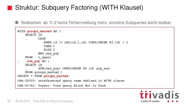 Struktur: Subquery Factoring (WITH Klausel) Pure SQL for Batch Processing20 26.04.2016 WITH groups_marked AS ( SELECT id ,...