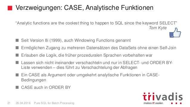 "Verzweigungen: CASE, Analytische Funktionen Pure SQL for Batch Processing21 26.04.2016 ""Analytic functions are the coolest..."