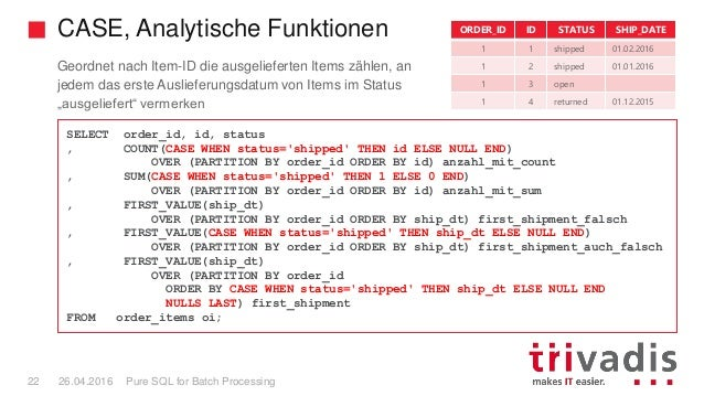 CASE, Analytische Funktionen Pure SQL for Batch Processing22 26.04.2016 SELECT order_id, id, status , COUNT(CASE WHEN stat...