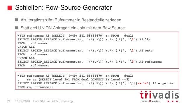 Schleifen: Row-Source-Generator Pure SQL for Batch Processing24 26.04.2016 Als Iterationshilfe: Rufnummer in Bestandteile ...