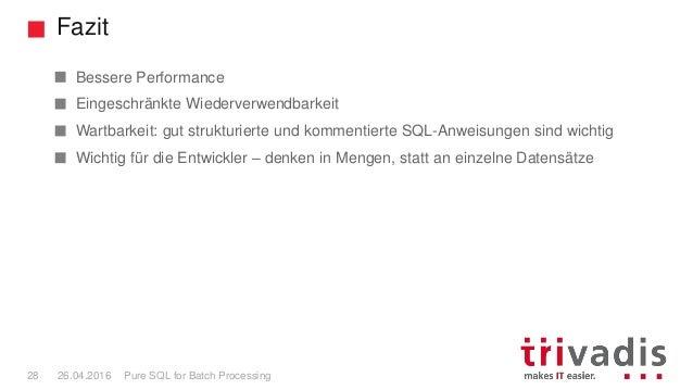 Fazit Pure SQL for Batch Processing28 26.04.2016 Bessere Performance Eingeschränkte Wiederverwendbarkeit Wartbarkeit: gut ...