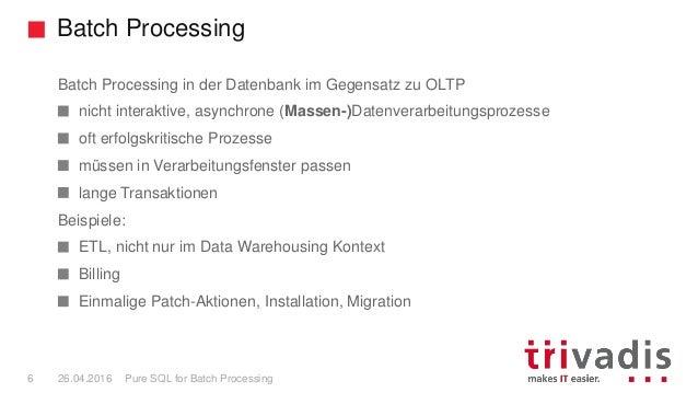 Batch Processing Pure SQL for Batch Processing6 26.04.2016 Batch Processing in der Datenbank im Gegensatz zu OLTP nicht in...
