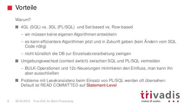 Vorteile Pure SQL for Batch Processing8 26.04.2016 Warum? 4GL (SQL) vs. 3GL (PL/SQL) und Set-based vs. Row-based – wir müs...