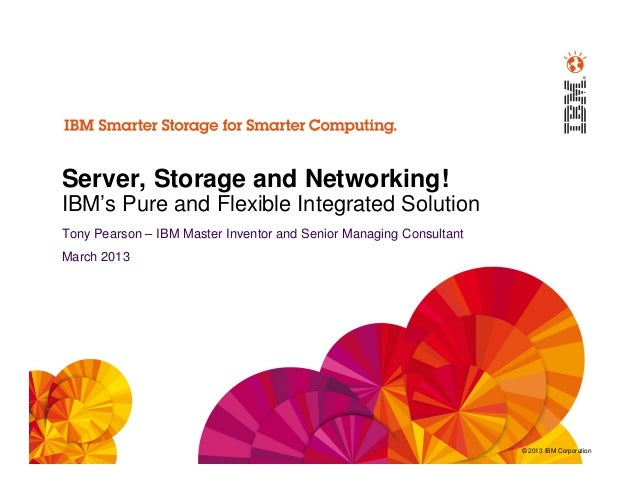 Server, Storage and Networking!IBM's Pure and Flexible Integrated SolutionTony Pearson – IBM Master Inventor and Senior Ma...