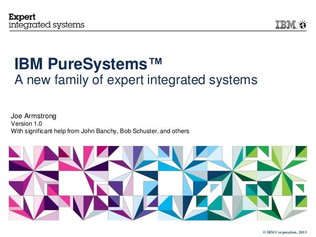 © IBM Corporation, 2013 IBM PureSystems™ A new family of expert integrated systems Joe Armstrong Version 1.0 With signific...