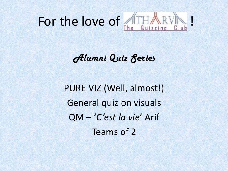 For the love of                 !      Alumni Quiz Series    PURE VIZ (Well, almost!)     General quiz on visuals     QM –...