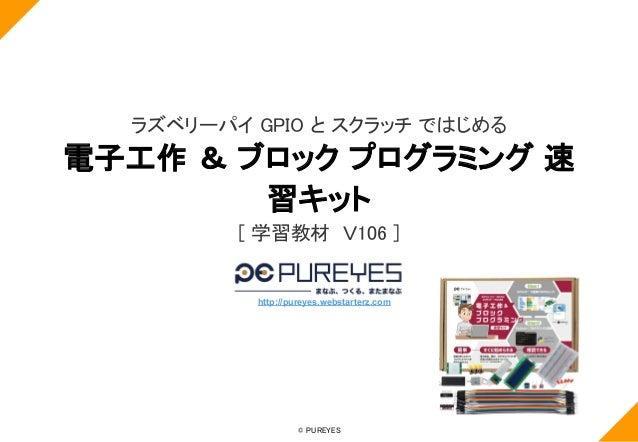 © PUREYES ラズベリーパイ GPIO と スクラッチ ではじめる 電子工作 & ブロック プログラミング 速 習キット [ 学習教材 V106 ] http://pureyes.webstarterz.com