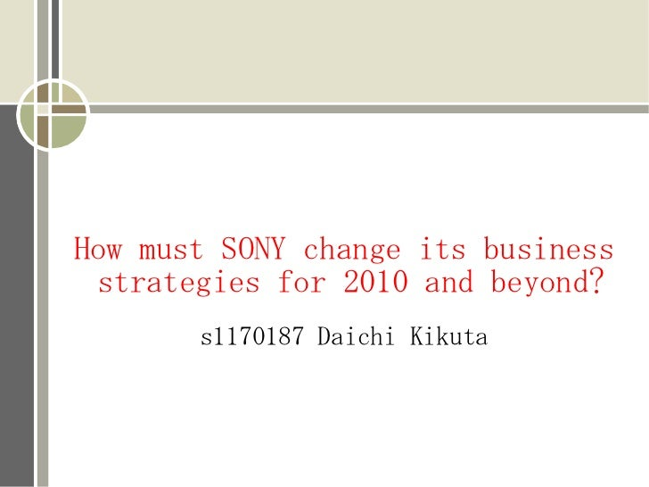 How must SONY change its business strategies for 2010 and beyond?       s1170187 Daichi Kikuta