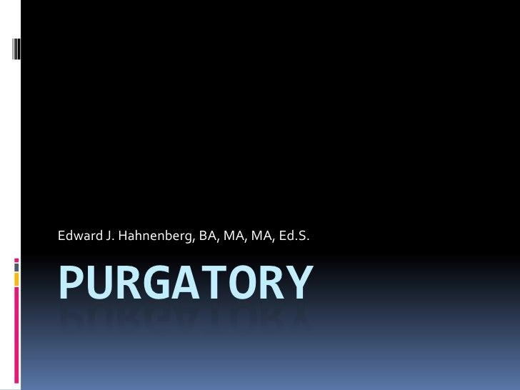 Purgatory <br />Edward J. Hahnenberg, BA, MA, MA, Ed.S.<br />