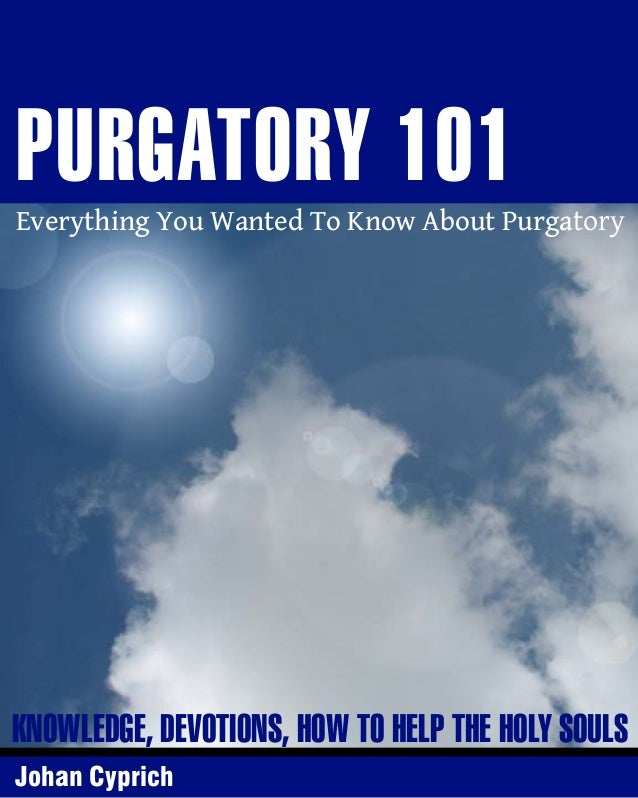 PURGATORY 101  Everything You Wanted To Know About Purgatory  KNOWLEDGE, DEVOTIONS, HOW TO HELP THE HOLY SOULS Johan Cypri...