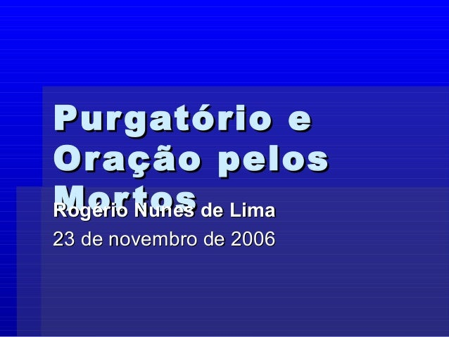 Purgatório ePurgatório e Oração pelosOração pelos MortosMortosRogério Nunes de LimaRogério Nunes de Lima 23 de novembro de...